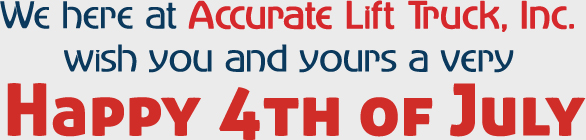 We here at Accurate Lift Truck, Inc. wish you and yours a very Happy 4th of July